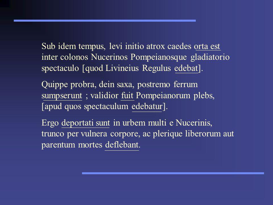 Sub idem tempus, levi initio atrox caedes orta est inter colonos Nucerinos Pompeianosque gladiatorio spectaculo [quod Livineius Regulus edebat].